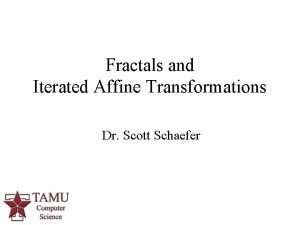 Fractals and Iterated Affine Transformations Dr Scott Schaefer