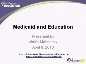 Medicaid and Education Presented by Vickie Mohnacky April