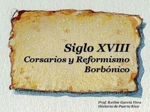 Siglo XVIII Corsarios y Reformismo Borbnico Prof Ruthie