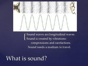 Sound waves are longitudinal waves Sound is created