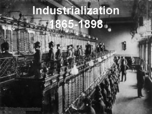 Industrialization 1865 1898 Industrialization Railroads New Inventions Monopolies