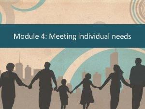Module 4 Meeting individual needs Meeting individual needs
