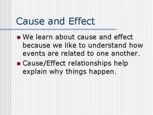 Cause and Effect We learn about cause and