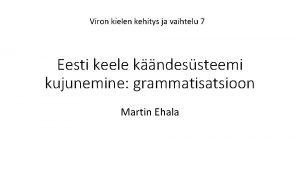 Viron kielen kehitys ja vaihtelu 7 Eesti keele