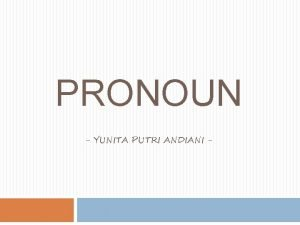 PRONOUN YUNITA PUTRI ANDIANI Pronoun Pronouns are words
