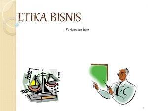 ETIKA BISNIS Pertemuan ke 2 1 Definis Etika