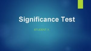 Significance Test STUDENT X What are Significance Tests