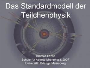 Das Standardmodell der Teilchenphysik Thomas Lohse Schule fr