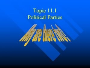 Topic 11 1 Political Parties Political Parties What