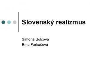 Slovensk realizmus Simona Bolov Ema Farkaov Slovensk realizmus