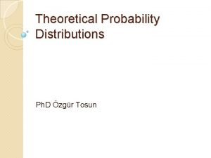Theoretical Probability Distributions Ph D zgr Tosun THEORETICAL
