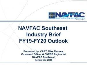 NAVFAC SOUTHEAST NAVFAC Southeast Industry Brief FY 19