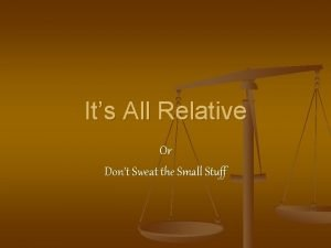 Its All Relative Or Dont Sweat the Small