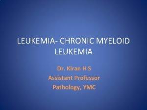 LEUKEMIA CHRONIC MYELOID LEUKEMIA Dr Kiran H S