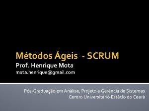 Mtodos geis SCRUM Prof Henrique Mota mota henriquegmail