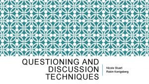 QUESTIONING AND DISCUSSION TECHNIQUES Nicole Stuart Robin Konigsberg