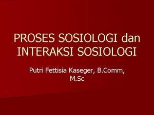 PROSES SOSIOLOGI dan INTERAKSI SOSIOLOGI Putri Fettisia Kaseger