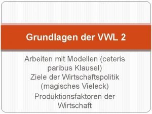 Grundlagen der VWL 2 Arbeiten mit Modellen ceteris