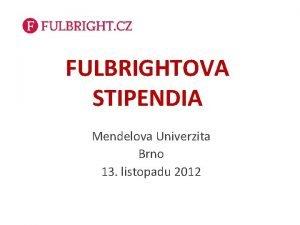 FULBRIGHTOVA STIPENDIA Mendelova Univerzita Brno 13 listopadu 2012