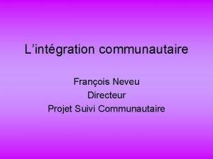 Lintgration communautaire Franois Neveu Directeur Projet Suivi Communautaire