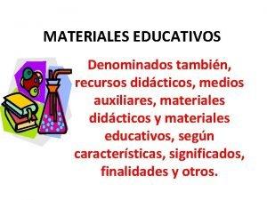 MATERIALES EDUCATIVOS Denominados tambin recursos didcticos medios auxiliares