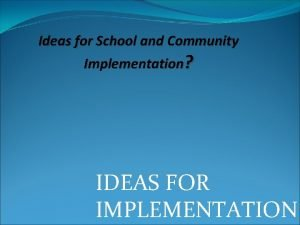 Ideas for School and Community Implementation IDEAS FOR