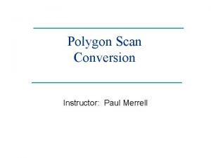 Polygon Scan Conversion Instructor Paul Merrell Rasterization Rasterization
