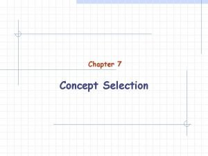 Chapter 7 Concept Selection Concept Selection How can