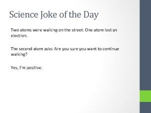 Science Joke of the Day Two atoms were
