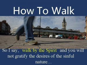How To Walk So I say walk by