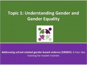 Topic 1 Understanding Gender and Gender Equality Addressing