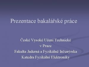 Prezentace bakalsk prce esk Vysok Uen Technick v