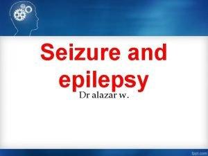Seizure and epilepsy Dr alazar w Outline Definition
