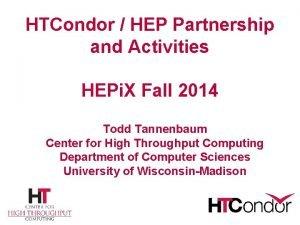 HTCondor HEP Partnership and Activities HEPi X Fall