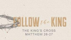 THE KINGS CROSS MATTHEW 26 27 THE KINGS