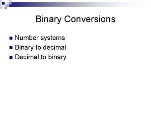 Binary Conversions Number systems n Binary to decimal