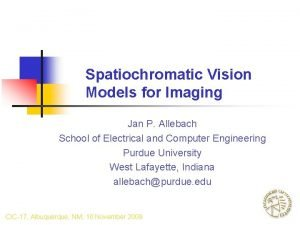 Spatiochromatic Vision Models for Imaging Jan P Allebach