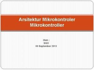 Arsitektur Mikrokontroler Mikrokontroller Oleh SGO 08 September 2013