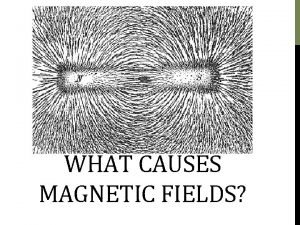 WHAT CAUSES MAGNETIC FIELDS A magnetic field is