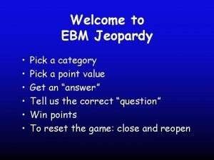 Welcome to EBM Jeopardy Pick a category Pick