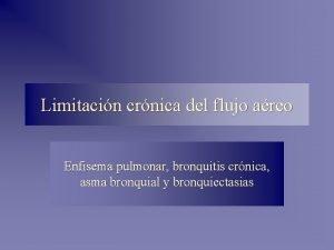 Limitacin crnica del flujo areo Enfisema pulmonar bronquitis