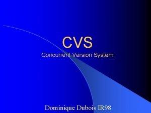 CVS Concurrent Version System Dominique Dubois IR 98