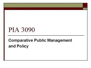 PIA 3090 Comparative Public Management and Policy PIA