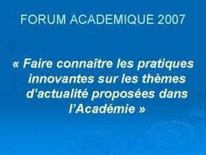 FORUM ACADEMIQUE 2007 Faire connatre les pratiques innovantes