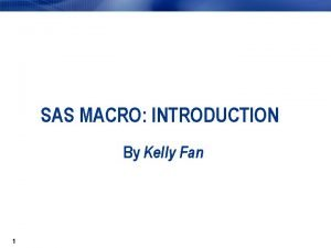 SAS MACRO INTRODUCTION By Kelly Fan 1 Macro
