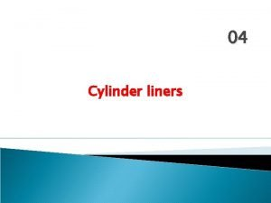 04 Cylinder liners The Cylinder Liner Basically the