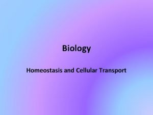 Biology Homeostasis and Cellular Transport Homeostasis Literally means