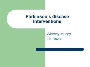 Parkinsons disease Interventions Whitney Mundy Dr Davis Parkinsons