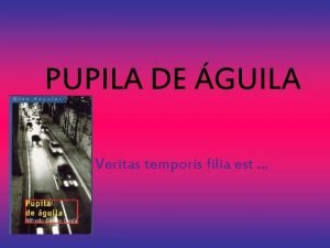 PUPILA DE GUILA Veritas temporis filia est COMIENZA