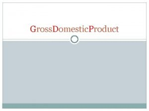 Gross Domestic Product Objectives Discuss GDP and how